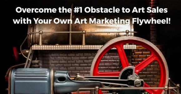 Overcome the #1 Obstacle to Art Sales By Building Your Own Art Marketing Flywheel